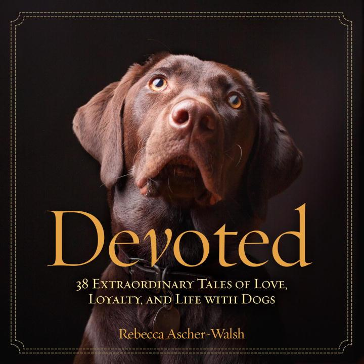 Devoted: 38 Extraordinary Tales of Love, Loyalty, and Life With Dogs by Rebecca Ascher-Walsh
