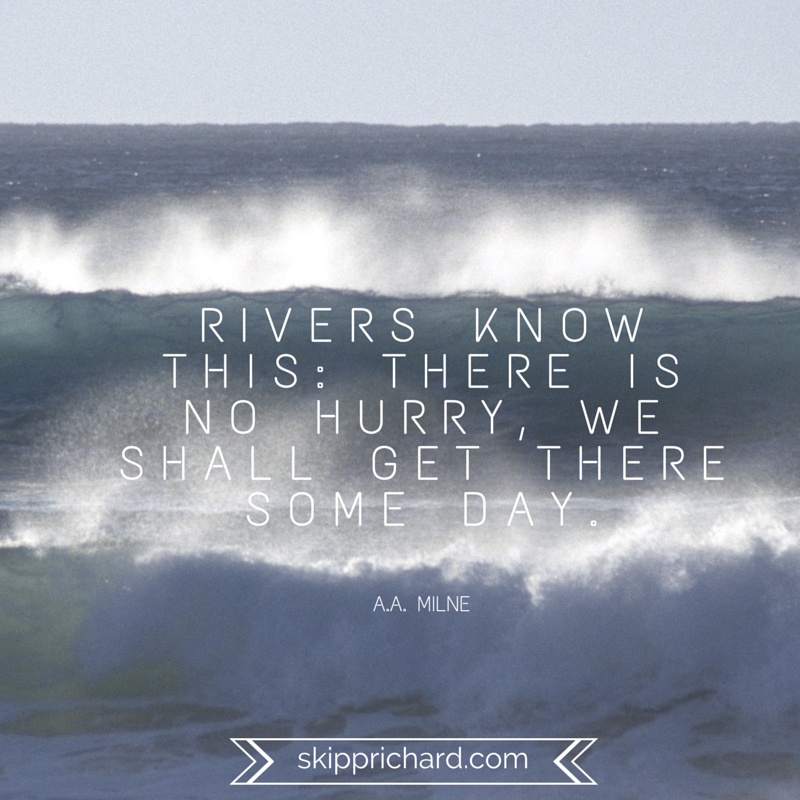 Rivers know this_ There is no hurry, we