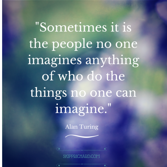"""Sometimes it is the people no one imagines anything of who do the things no one can imagine."""
