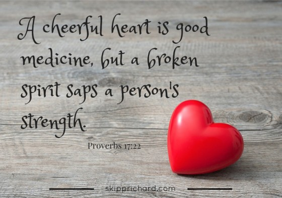 """A cheerful heart is good medicine, but a broken spirit saps a person's strength."" -Prov 17:22"