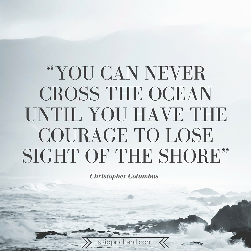 """You can never cross the ocean until you have the courage to lose sight of the shore"" (1)"