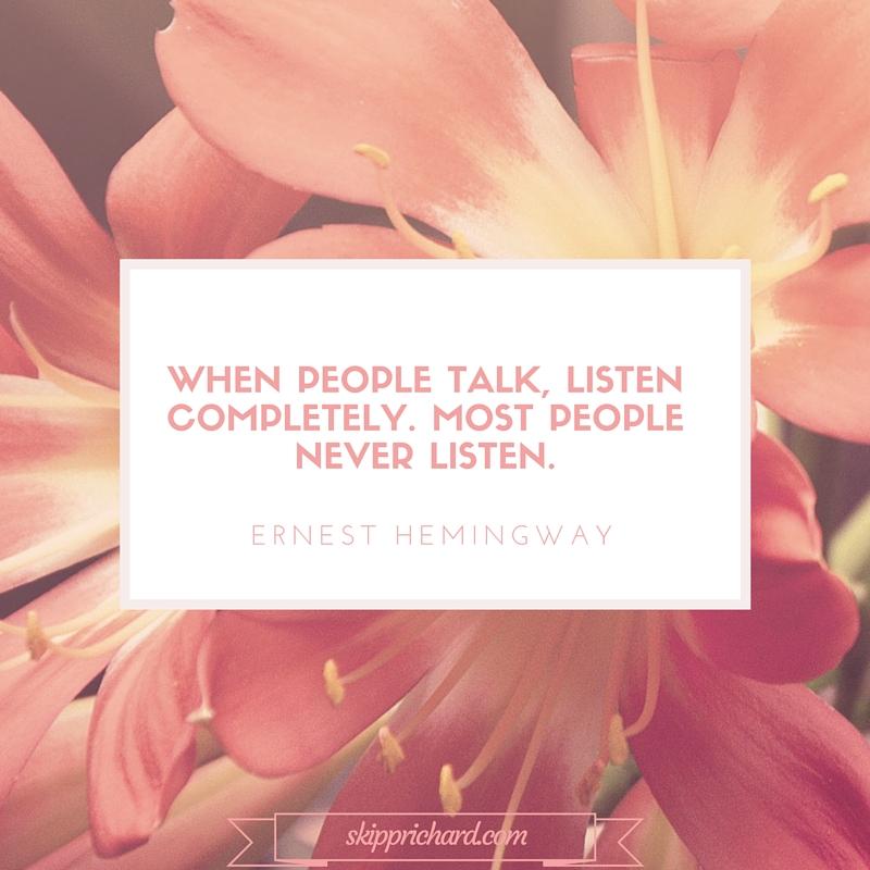 when people talk, listen completely.