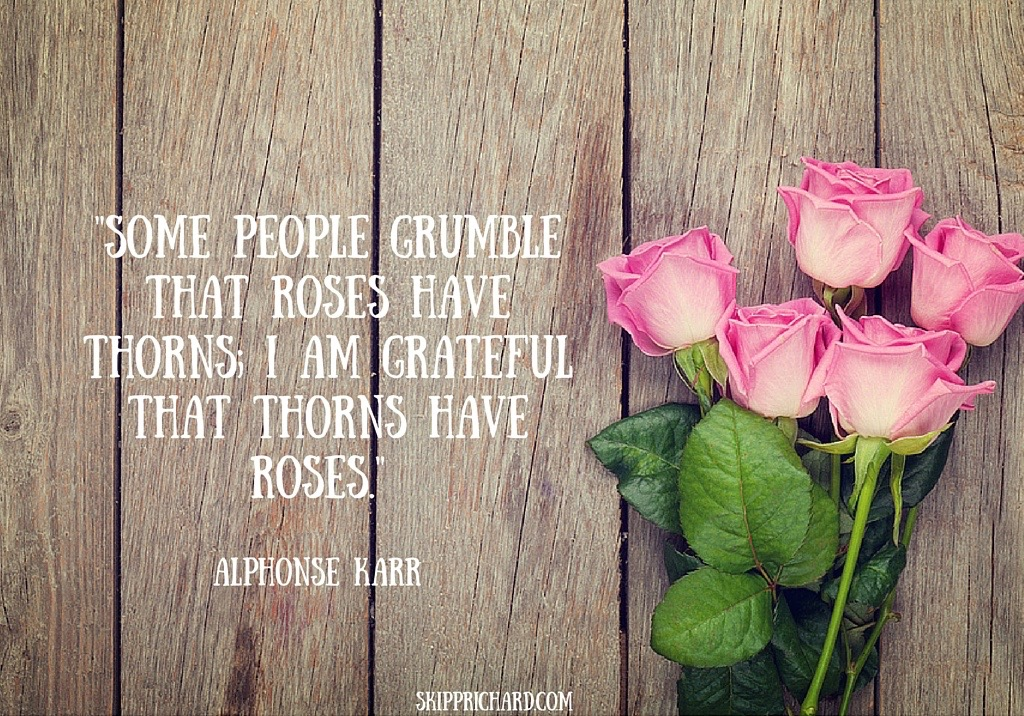 Some people grumble that roses have thorns_ I am grateful that thorns have roses