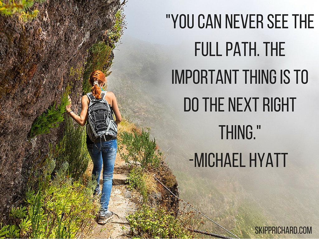 _You can never see the full path. The important thing is to do the next right thing._-Michael Hyatt