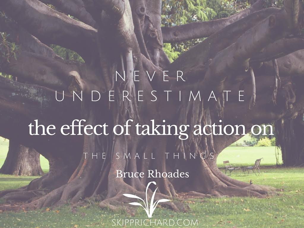 Never underestimate the effect of taking action on the small things.