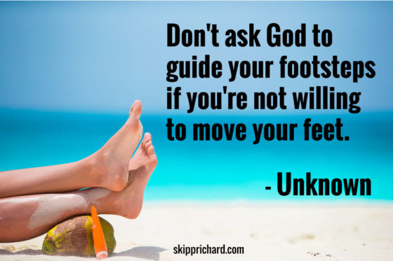 """""""Don't ask God to guide your footsteps if you're not willing to move your feet."""""""
