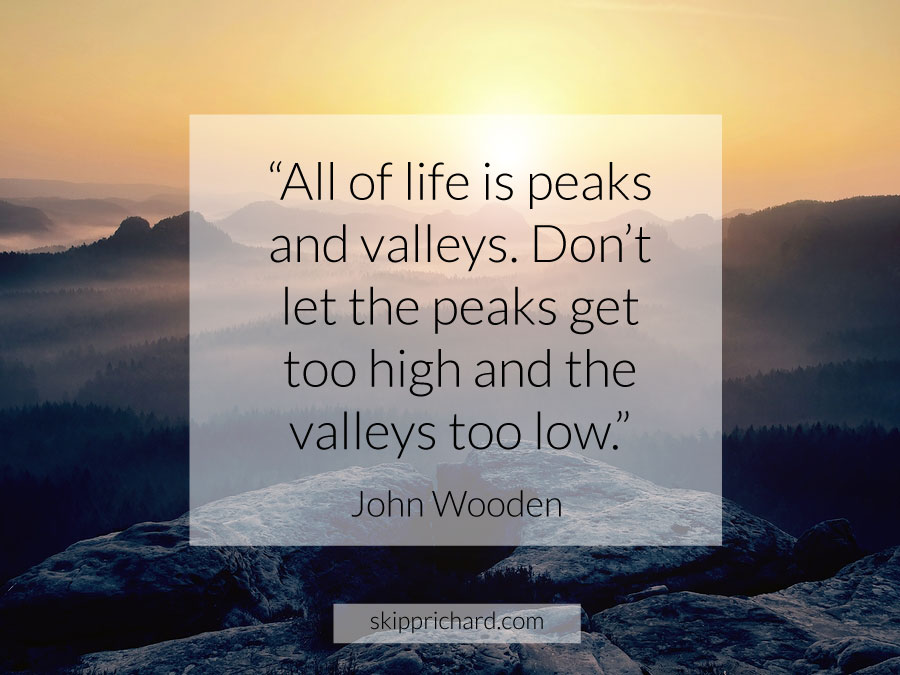 """Don't let the peaks get too high and the valleys too low."" –John Wooden"