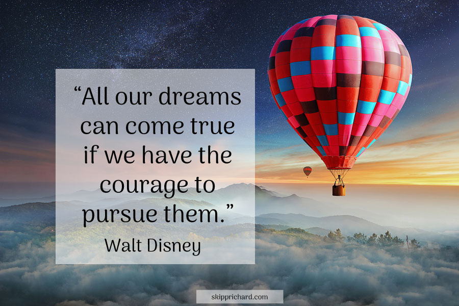 """""""All our dreams can come true if we have the courage to pursue them."""" –Walt Disney"""