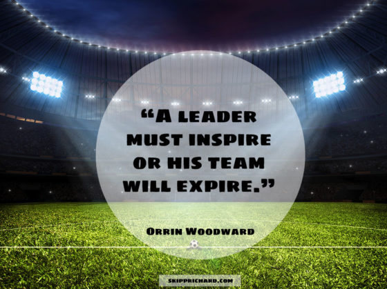"""A leader must inspire or his team will expire."""
