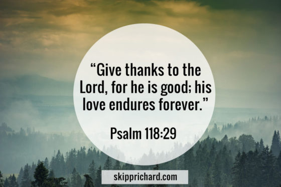 """Give thanks to the Lord for he is good; his love endures forever."""
