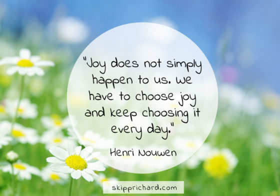 """Joy does not simply happen to us. We have to choose joy and keep choosing it every day."""
