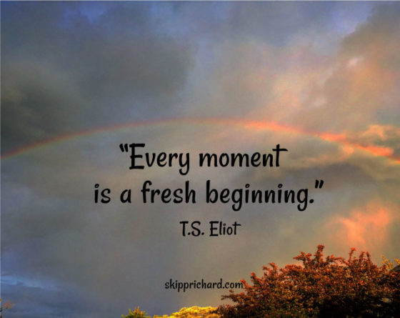 """Every moment is a fresh beginning."""