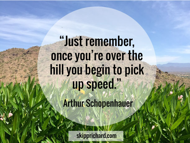 """Just remember, once you're over the hill you begin to pick up speed."""