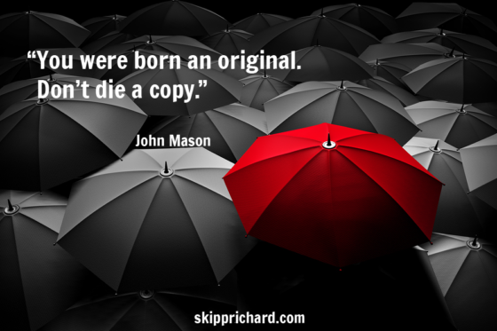 """You were born an original. Don't die a copy."""