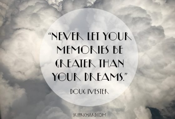 """Never let your memories be greater than your dreams."""