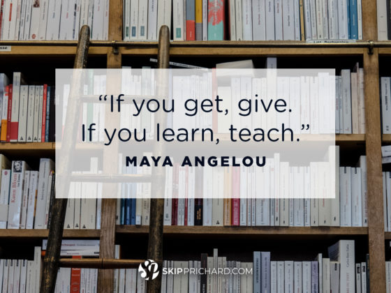 """If you get, give. If you learn, teach."""
