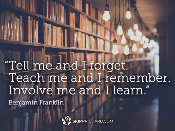 """Tell me and I forget. Teach me and I remember. Involve me and I learn."""