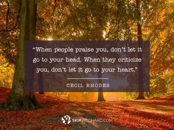 """When people praise you, don't let it go to your head. When they criticize you, don't let it go to your heart."""