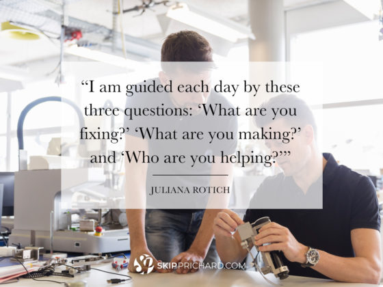 """I am guided each day by these three questions: 'What are you fixing?' 'What are you making?' and 'Who are you helping?'"""