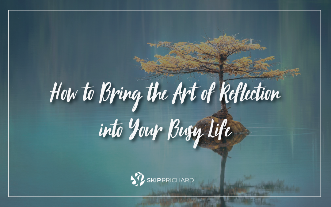 How to Bring the Art of Reflection into Your Busy Life