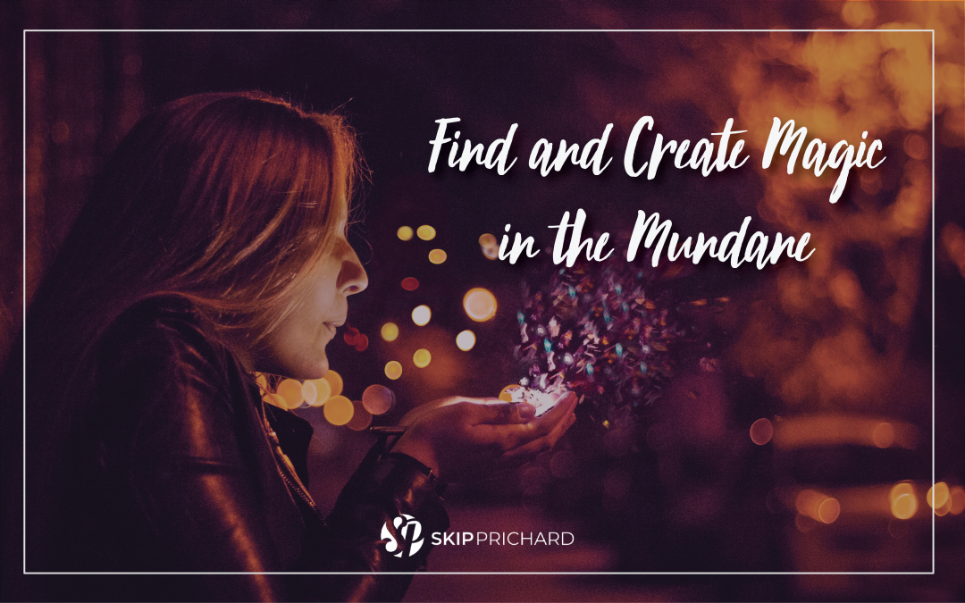 Find and Create Magic in the Mundane