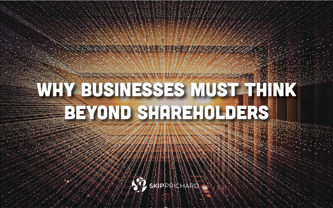 Why Businesses Must Think Beyond Shareholders