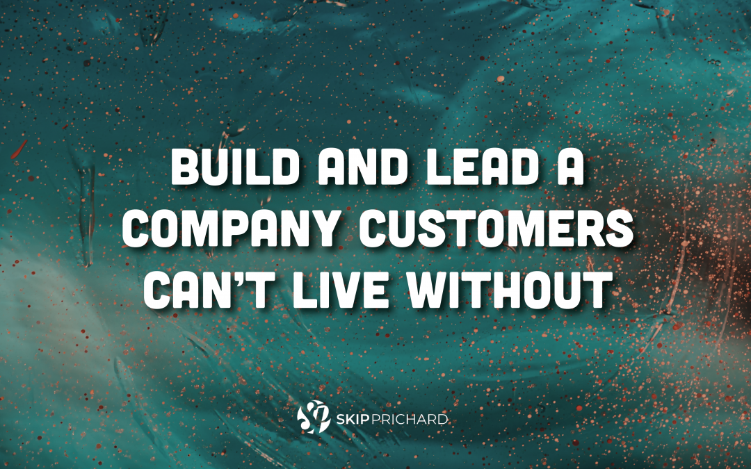 Build and Lead A Company Customers Can't Live Without