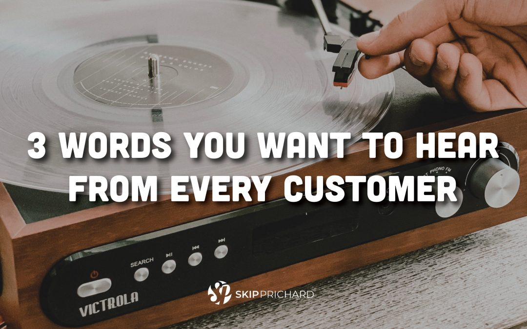 3 Words You Want to Hear from Every Customer